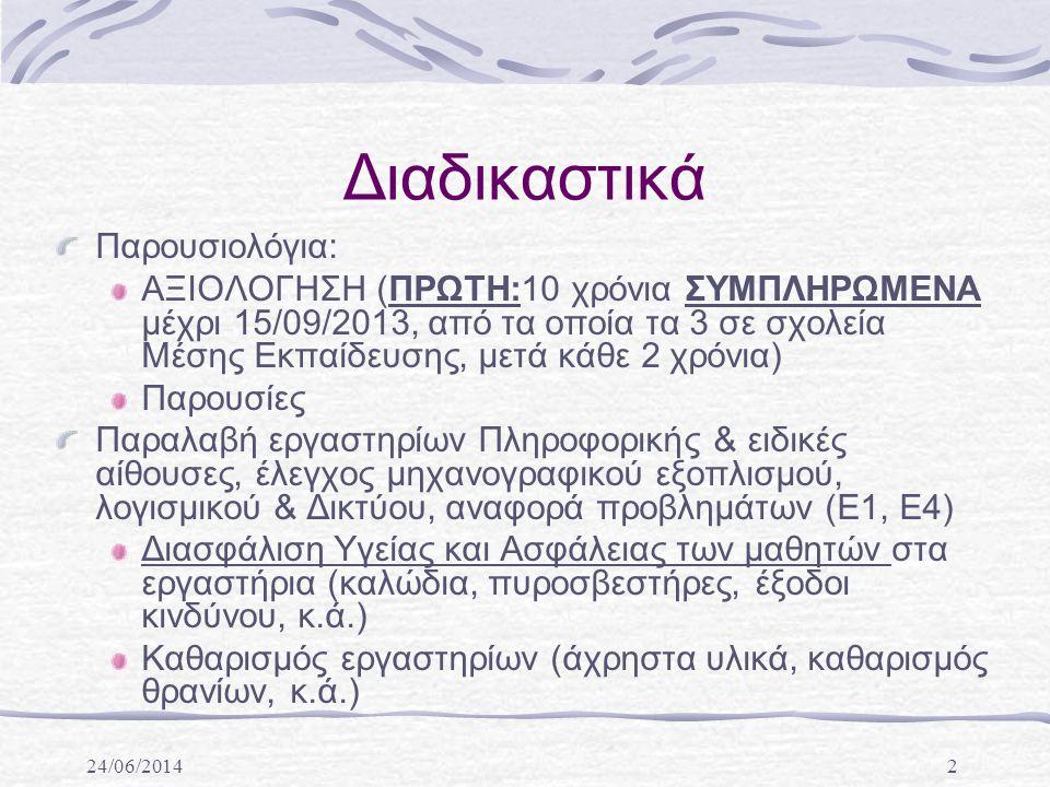 24/06/20142 Διαδικαστικά Παρουσιολόγια: ΑΞΙΟΛΟΓΗΣΗ (ΠΡΩΤΗ:10 χρόνια ΣΥΜΠΛΗΡΩΜΕΝΑ μέχρι 15/09/2013, από τα οποία τα 3 σε σχολεία Μέσης Εκπαίδευσης, μετά κάθε 2 χρόνια) Παρουσίες Παραλαβή εργαστηρίων Πληροφορικής & ειδικές αίθουσες, έλεγχος μηχανογραφικού εξοπλισμού, λογισμικού & Δικτύου, αναφορά προβλημάτων (Ε1, Ε4) Διασφάλιση Υγείας και Ασφάλειας των μαθητών στα εργαστήρια (καλώδια, πυροσβεστήρες, έξοδοι κινδύνου, κ.ά.) Καθαρισμός εργαστηρίων (άχρηστα υλικά, καθαρισμός θρανίων, κ.ά.)