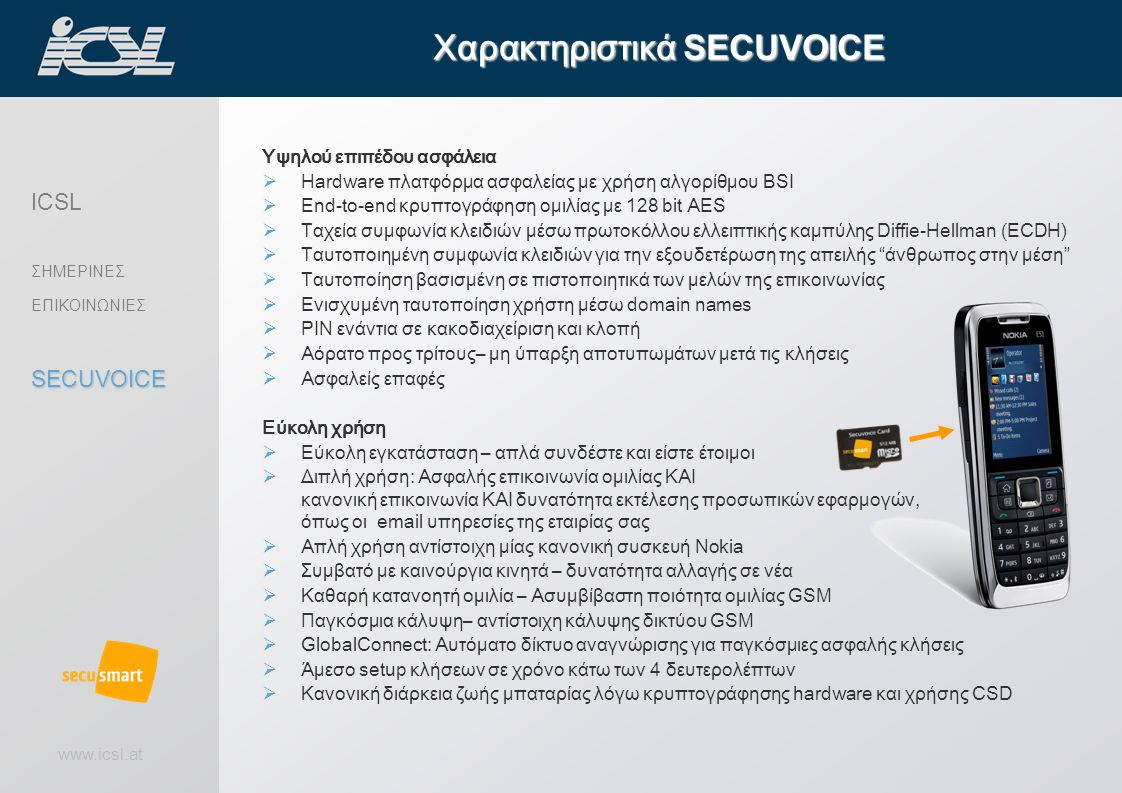 www.icsl.at Υψηλού επιπέδου ασφάλεια  Hardware πλατφόρμα ασφαλείας με χρήση αλγορίθμου BSI  End-to-end κρυπτογράφηση ομιλίας με 128 bit AES  Ταχεία συμφωνία κλειδιών μέσω πρωτοκόλλου ελλειπτικής καμπύλης Diffie-Hellman (ECDH)  Ταυτοποιημένη συμφωνία κλειδιών για την εξουδετέρωση της απειλής άνθρωπος στην μέση  Ταυτοποίηση βασισμένη σε πιστοποιητικά των μελών της επικοινωνίας  Ενισχυμένη ταυτοποίηση χρήστη μέσω domain names  PIN ενάντια σε κακοδιαχείριση και κλοπή  Αόρατο προς τρίτους– μη ύπαρξη αποτυπωμάτων μετά τις κλήσεις  Ασφαλείς επαφές Εύκολη χρήση  Εύκολη εγκατάσταση – απλά συνδέστε και είστε έτοιμοι  Διπλή χρήση: Ασφαλής επικοινωνία ομιλίας ΚΑΙ κανονική επικοινωνία ΚΑΙ δυνατότητα εκτέλεσης προσωπικών εφαρμογών,run your, όπως οι email υπηρεσίες της εταιρίας σας  Απλή χρήση αντίστοιχη μίας κανονική συσκευή Nokia  Συμβατό με καινούργια κινητά – δυνατότητα αλλαγής σε νέα  Καθαρή κατανοητή ομιλία – Ασυμβίβαστη ποιότητα ομιλίας GSM  Παγκόσμια κάλυψη– αντίστοιχη κάλυψης δικτύου GSM  GlobalConnect: Αυτόματο δίκτυο αναγνώρισης για παγκόσμιες ασφαλής κλήσεις  Άμεσο setup κλήσεων σε χρόνο κάτω των 4 δευτερολέπτων  Κανονική διάρκεια ζωής μπαταρίας λόγω κρυπτογράφησης hardware και χρήσης CSD Χαρακτηριστικά SECUVOICE ICSL ΣΗΜΕΡΙΝΕΣ ΕΠΙΚΟΙΝΩΝΙΕΣSECUVOICE