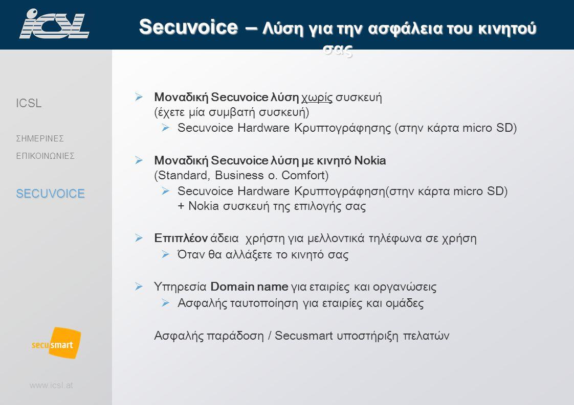 www.icsl.at  Μοναδική Secuvoice λύση χωρίς συσκευή (έχετε μία συμβατή συσκευή)  Secuvoice Hardware Κρυπτογράφησης (στην κάρτα micro SD)  Μοναδική Secuvoice λύση με κινητό Nokia (Standard, Business o.