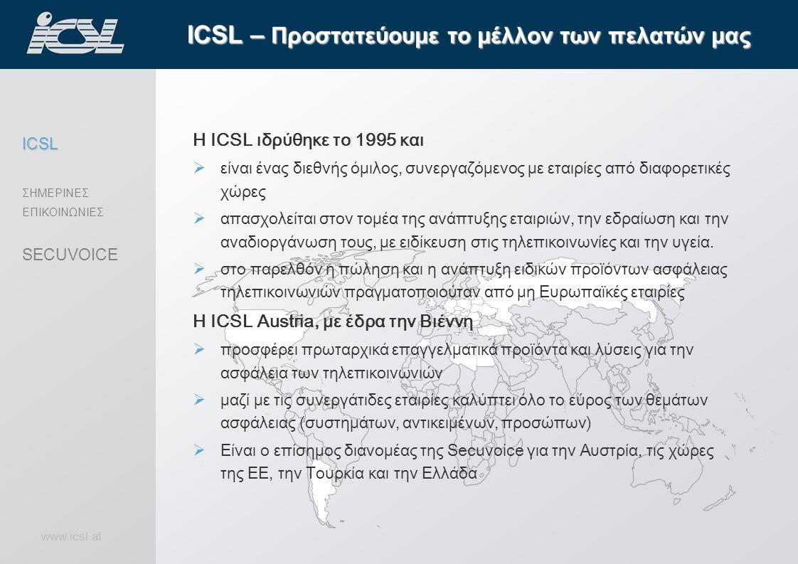 www.icsl.at ICSL – Προστατεύουμε το μέλλον των πελατών μας ICSL ΣΗΜΕΡΙΝΕΣ ΕΠΙΚΟΙΝΩΝΙΕΣ SECUVOICE Η ICSL ιδρύθηκε το 1995 και  είναι ένας διεθνής όμιλος, συνεργαζόμενος με εταιρίες από διαφορετικές χώρες  απασχολείται στον τομέα της ανάπτυξης εταιριών, την εδραίωση και την αναδιοργάνωση τους, με ειδίκευση στις τηλεπικοινωνίες και την υγεία.