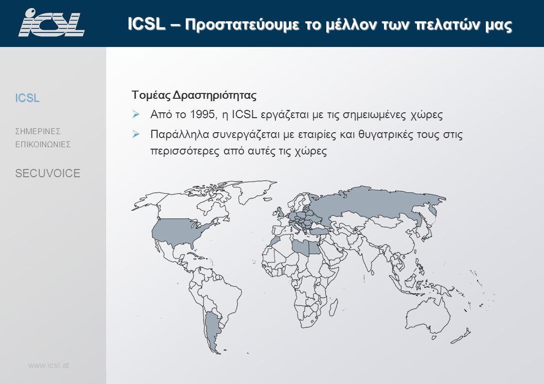 www.icsl.at ICSL – Προστατεύουμε το μέλλον των πελατών μας ICSL ΣΗΜΕΡΙΝΕΣ ΕΠΙΚΟΙΝΩΝΙΕΣ SECUVOICE Τομέας Δραστηριότητας  Από το 1995, η ICSL εργάζεται με τις σημειωμένες χώρες  Παράλληλα συνεργάζεται με εταιρίες και θυγατρικές τους στις περισσότερες από αυτές τις χώρες