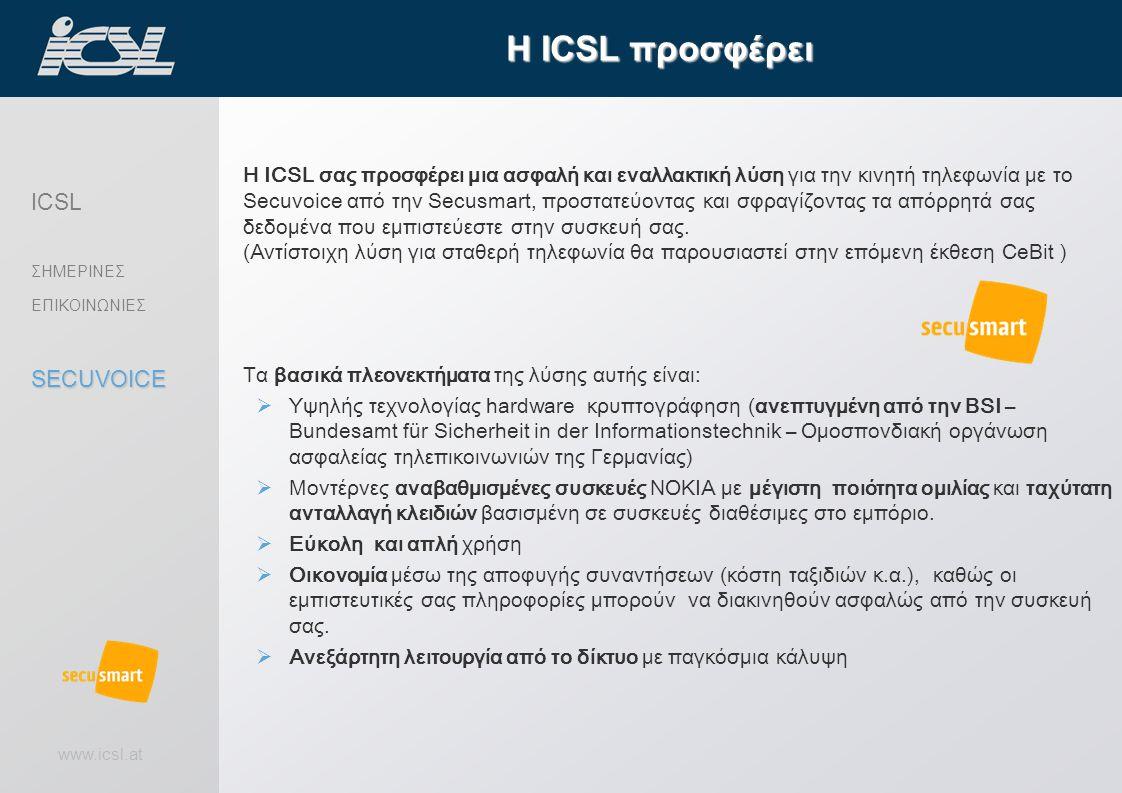 www.icsl.at Η ICSL σας προσφέρει μια ασφαλή και εναλλακτική λύση για την κινητή τηλεφωνία με το Secuvoice από την Secusmart, προστατεύοντας και σφραγίζοντας τα απόρρητά σας δεδομένα που εμπιστεύεστε στην συσκευή σας.