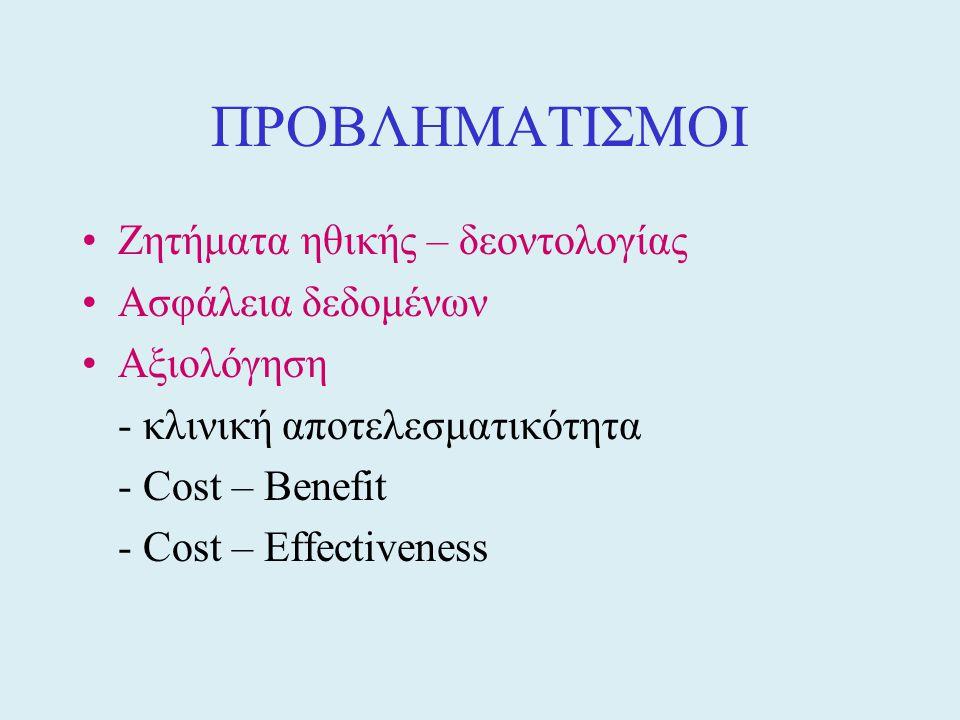 ΠΡΟΒΛΗΜΑΤΙΣΜΟΙ •Ζητήματα ηθικής – δεοντολογίας •Ασφάλεια δεδομένων •Αξιολόγηση - κλινική αποτελεσματικότητα - Cost – Benefit - Cost – Effectiveness