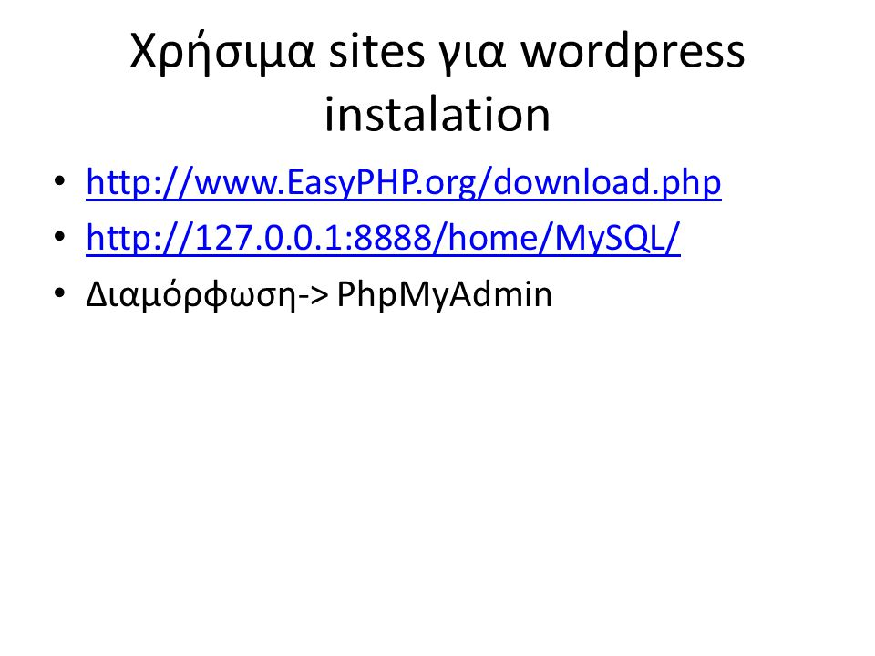 Χρήσιμα sites για wordpress instalation • http://www.EasyPHP.org/download.php http://www.EasyPHP.org/download.php • http://127.0.0.1:8888/home/MySQL/