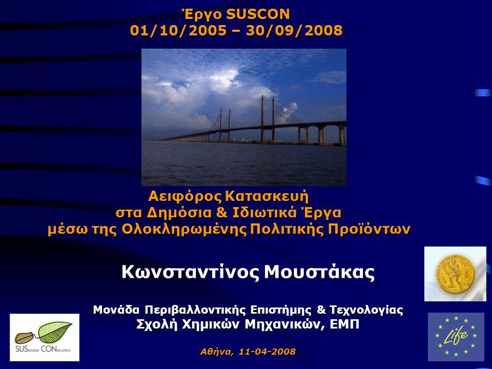 Κωνσταντίνος Μουστάκας Μονάδα Περιβαλλοντικής Επιστήμης & Τεχνολογίας Σχολή Χημικών Μηχανικών, ΕΜΠ Αθήνα, 11-04-2008 Αειφόρος Κατασκευή στα Δημόσια & Ιδιωτικά Έργα μέσω της Ολοκληρωμένης Πολιτικής Προϊόντων Έργο SUSCON 01/10/2005 – 30/09/2008