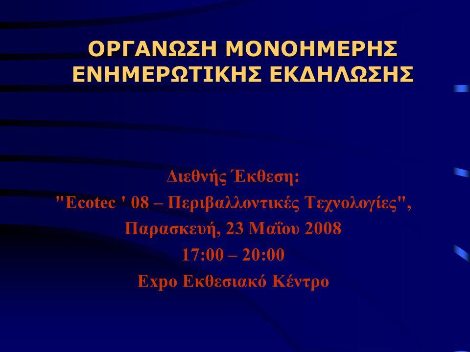 ΟΡΓΑΝΩΣΗ ΜΟΝΟΗΜΕΡΗΣ ΕΝΗΜΕΡΩΤΙΚΗΣ ΕΚΔΗΛΩΣΗΣ Διεθνής Έκθεση: Ecotec 08 – Περιβαλλοντικές Τεχνολογίες , Παρασκευή, 23 Μαΐου 2008 17:00 – 20:00 Expo Εκθεσιακό Κέντρο