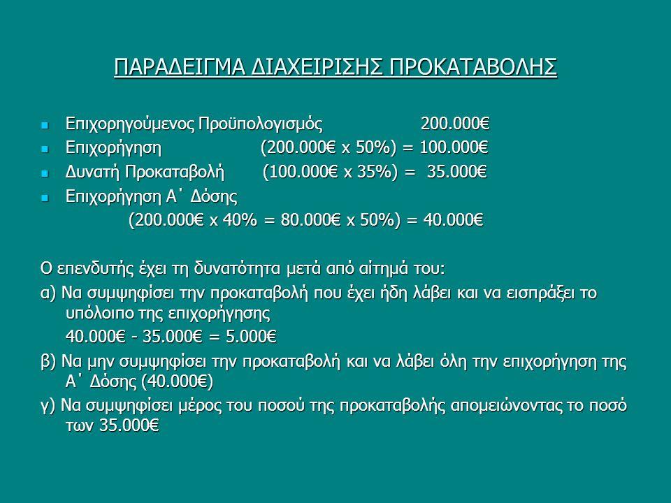 ΠΑΡΑΔΕΙΓΜΑ ΔΙΑΧΕΙΡΙΣΗΣ ΠΡΟΚΑΤΑΒΟΛΗΣ  Επιχορηγούμενος Προϋπολογισμός 200.000€  Επιχορήγηση (200.000€ x 50%) = 100.000€  Δυνατή Προκαταβολή (100.000€ x 35%) = 35.000€  Επιχορήγηση Α΄ Δόσης (200.000€ x 40% = 80.000€ x 50%) = 40.000€ (200.000€ x 40% = 80.000€ x 50%) = 40.000€ Ο επενδυτής έχει τη δυνατότητα μετά από αίτημά του: α) Να συμψηφίσει την προκαταβολή που έχει ήδη λάβει και να εισπράξει το υπόλοιπο της επιχορήγησης 40.000€ - 35.000€ = 5.000€ β) Να μην συμψηφίσει την προκαταβολή και να λάβει όλη την επιχορήγηση της Α΄ Δόσης (40.000€) γ) Να συμψηφίσει μέρος του ποσού της προκαταβολής απομειώνοντας το ποσό των 35.000€