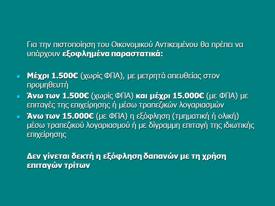 Για την πιστοποίηση του Οικονομικού Αντικειμένου θα πρέπει να υπάρχουν εξοφλημένα παραστατικά:  Μέχρι 1.500€ (χωρίς ΦΠΑ), με μετρητά απευθείας στον προμηθευτή  Άνω των 1.500€ (χωρίς ΦΠΑ) και μέχρι 15.000€ (με ΦΠΑ) με επιταγές της επιχείρησης ή μέσω τραπεζικών λογαριασμών  Άνω των 15.000€ (με ΦΠΑ) η εξόφληση (τμηματική ή ολική) μέσω τραπεζικού λογαριασμού ή με δίγραμμη επιταγή της ιδιωτικής επιχείρησης Δεν γίνεται δεκτή η εξόφληση δαπανών με τη χρήση επιταγών τρίτων
