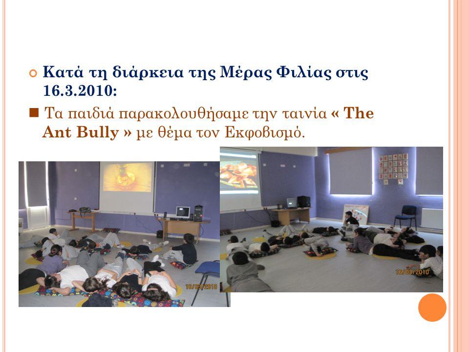 Κατά τη διάρκεια της Μέρας Φιλίας στις 16.3.2010:  Τα παιδιά παρακολουθήσαμε την ταινία « The Ant Bully » με θέμα τον Εκφοβισμό.