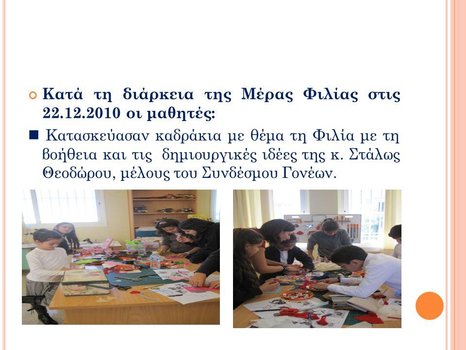 Κατά τη διάρκεια της Mέρας Φιλίας στις 22.12.2010 οι μαθητές:  Κατασκεύασαν καδράκια με θέμα τη Φιλία με τη βοήθεια και τις δημιουργικές ιδέες της κ.
