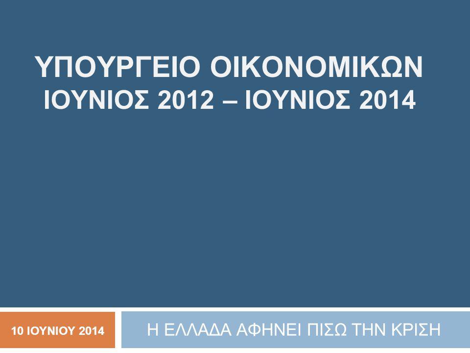 ΥΠΟΥΡΓΕΙΟ ΟΙΚΟΝΟΜΙΚΩΝ ΙΟΥΝΙΟΣ 2012 – ΙΟΥΝΙΟΣ 2014 Η ΕΛΛΑΔΑ ΑΦΗΝΕΙ ΠΙΣΩ ΤΗΝ ΚΡΙΣΗ 10 ΙΟΥΝΙΟΥ 2014