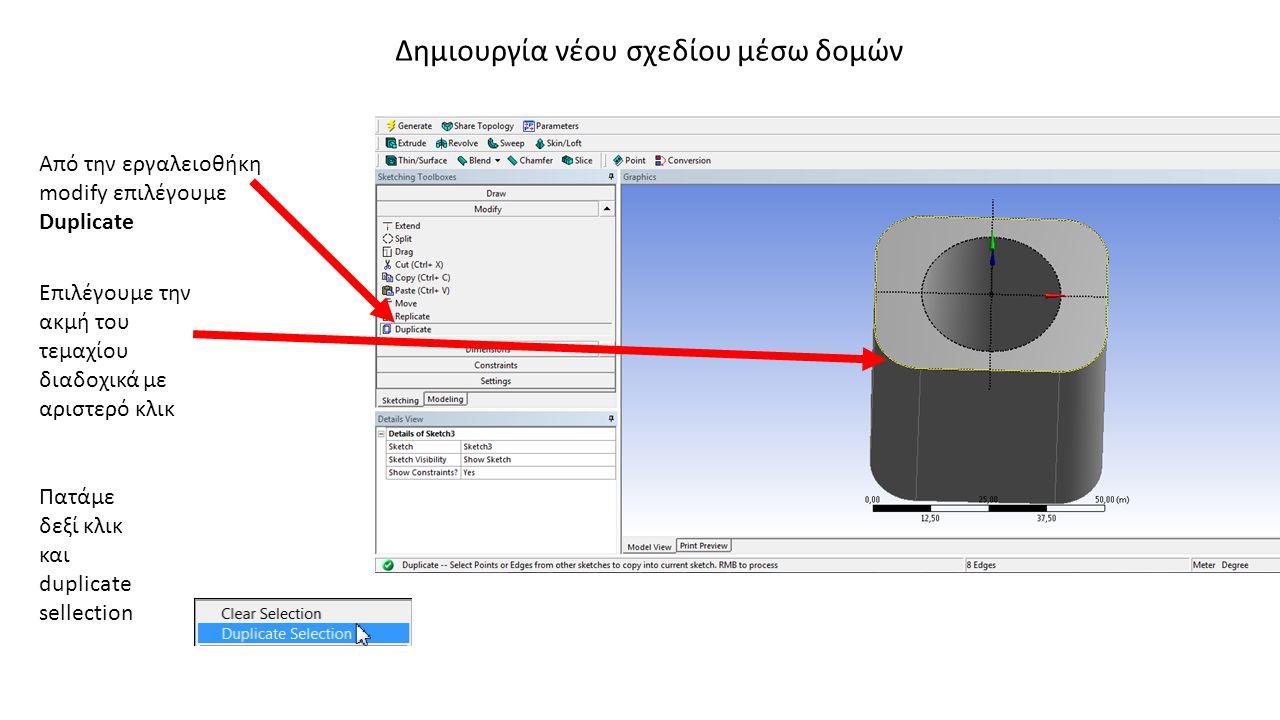Δημιουργία νέου σχεδίου μέσω δομών Από την εργαλειοθήκη modify επιλέγουμε Duplicate Επιλέγουμε την ακμή του τεμαχίου διαδοχικά με αριστερό κλικ Πατάμε