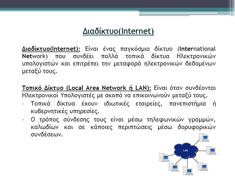 Διαδίκτυο(Internet): Είναι ένας παγκόσμιο δίκτυο (International Network) που συνδέει πολλά τοπικά δίκτυα Ηλεκτρονικών υπολογιστών και επιτρέπει την με