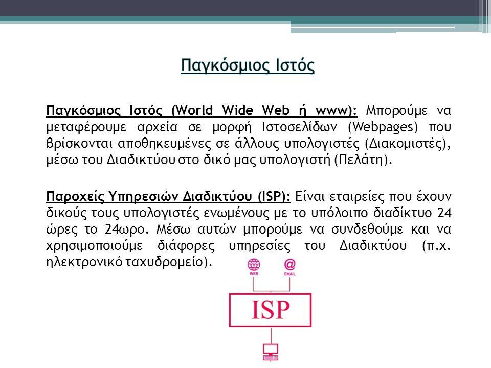 Παγκόσμιος Ιστός (World Wide Web ή www): Μπορούμε να μεταφέρουμε αρχεία σε μορφή Ιστοσελίδων (Webpages) που βρίσκονται αποθηκευμένες σε άλλους υπολογιστές (Διακομιστές), μέσω του Διαδικτύου στο δικό μας υπολογιστή (Πελάτη).