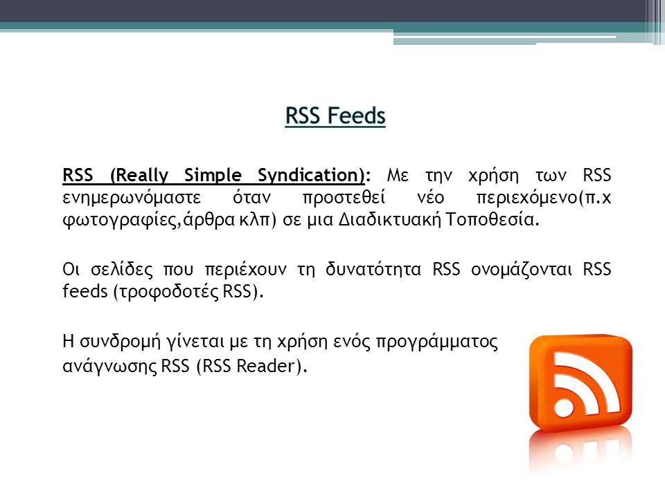 RSS (Really Simple Syndication): Με την χρήση των RSS ενημερωνόμαστε όταν προστεθεί νέο περιεχόμενο(π.χ φωτογραφίες,άρθρα κλπ) σε μια Διαδικτυακή Τοπο