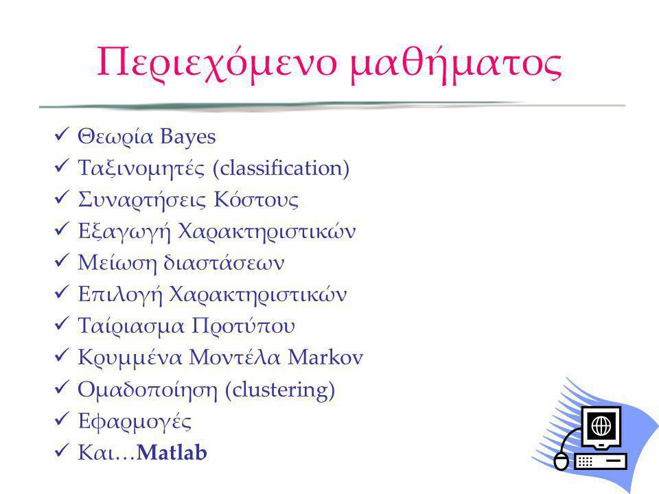 Περιεχόμενο μαθήματος  Θεωρία Bayes  Ταξινομητές (classification)  Συναρτήσεις Κόστους  Εξαγωγή Χαρακτηριστικών  Μείωση διαστάσεων  Επιλογή Χαρα