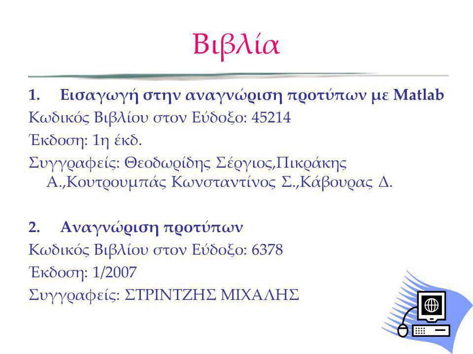 Βιβλία 1. Εισαγωγή στην αναγνώριση προτύπων με Matlab Κωδικός Βιβλίου στον Εύδοξο: 45214 Έκδοση: 1η έκδ. Συγγραφείς: Θεοδωρίδης Σέργιος,Πικράκης Α.,Κο