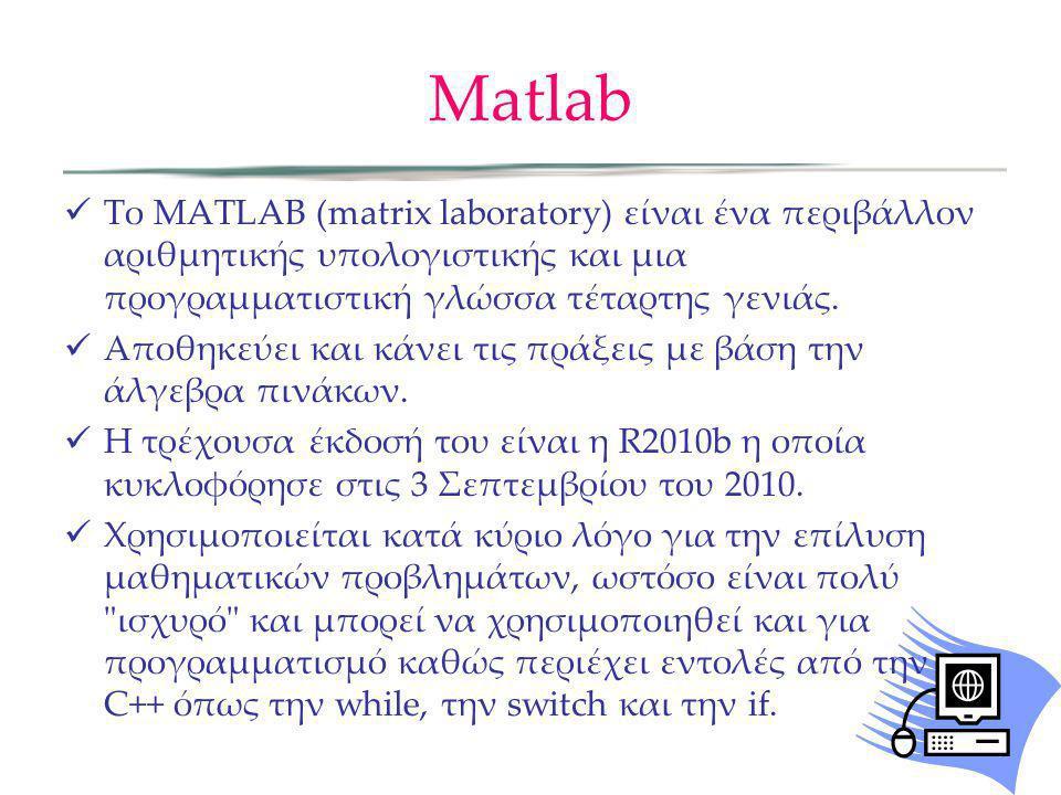 Matlab  Το MATLAB (matrix laboratory) είναι ένα περιβάλλον αριθμητικής υπολογιστικής και μια προγραμματιστική γλώσσα τέταρτης γενιάς.  Αποθηκεύει κα