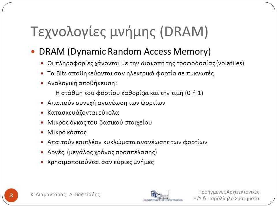 Τεχνολογίες μνήμης (DRAM)  DRAM (Dynamic Random Access Memory)  Οι πληροφορίες χάνονται με την διακοπή της τροφοδοσίας (volatiles)  Tα Bits αποθηκεύονται σαν ηλεκτρικά φορτία σε πυκνωτές  Αναλογική αποθήκευση: H στάθμη του φορτίου καθορίζει και την τιμή (0 ή 1)  Απαιτούν συνεχή ανανέωση των φορτίων  Κατασκευάζονται εύκολα  Μικρός όγκος του βασικού στοιχείου  Μικρό κόστος  Απαιτούν επιπλέον κυκλώματα ανανέωσης των φορτίων  Αργές (μεγάλος χρόνος προσπέλασης)  Χρησιμοποιούνται σαν κύριες μνήμες Προηγμένες Αρχιτεκτονικές Η / Υ & Παράλληλα Συστήματα 3 Κ.