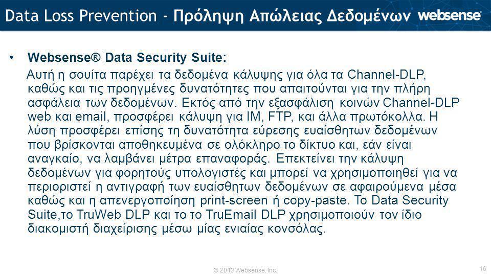 © 2013 Websense, Inc. 16 •Websense® Data Security Suite: Aυτή η σουίτα παρέχει τα δεδομένα κάλυψης για όλα τα Channel-DLP, καθώς και τις προηγμένες δυ