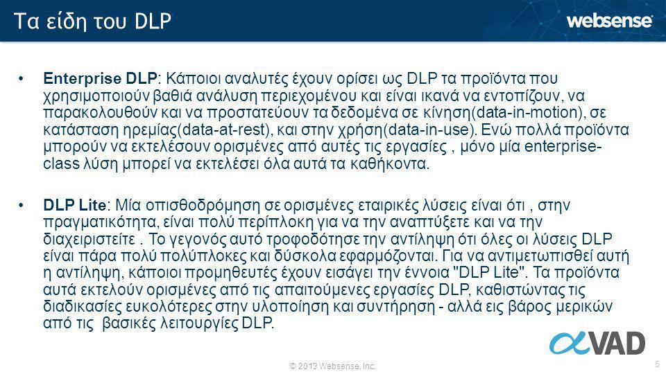 © 2013 Websense, Inc. 5 •Enterprise DLP: Κάποιοι αναλυτές έχουν ορίσει ως DLP τα προϊόντα που χρησιμοποιούν βαθιά ανάλυση περιεχομένου και είναι ικανά
