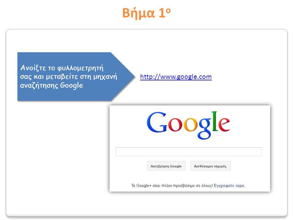 Βήμα 1 ο Ανοίξτε το φυλλομετρητή σας και μεταβείτε στη μηχανή αναζήτησης Google Ανοίξτε το φυλλομετρητή σας και μεταβείτε στη μηχανή αναζήτησης Google