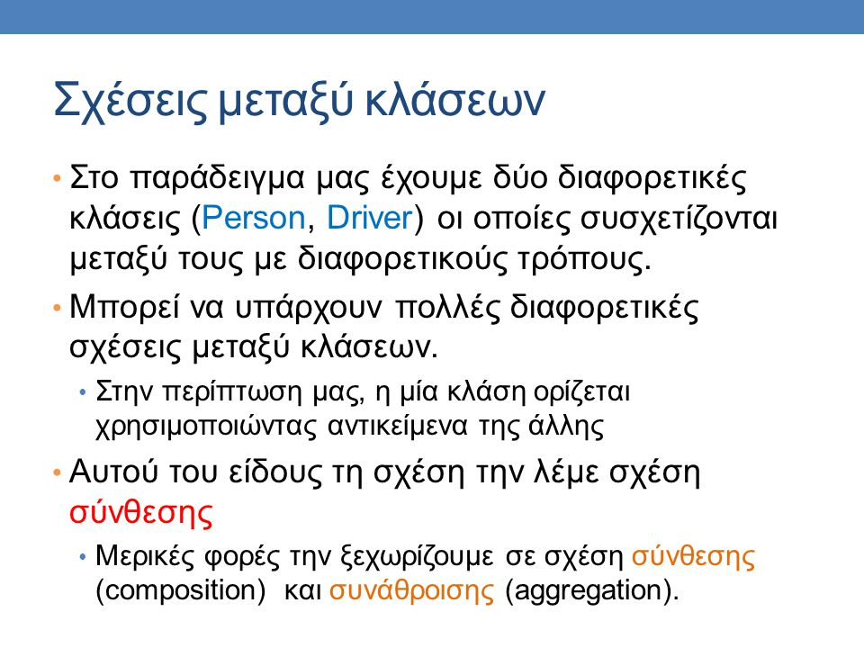 Σχέσεις μεταξύ κλάσεων • Στο παράδειγμα μας έχουμε δύο διαφορετικές κλάσεις (Person, Driver) οι οποίες συσχετίζονται μεταξύ τους με διαφορετικούς τρόπους.