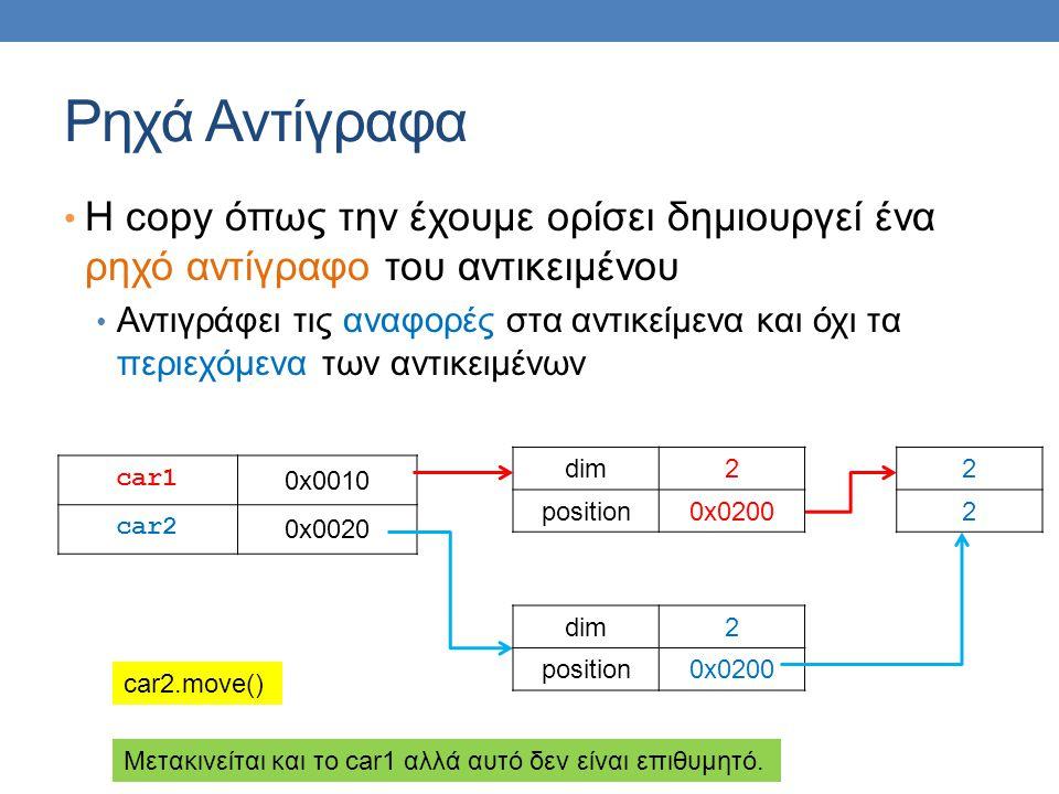 Ρηχά Αντίγραφα • Η copy όπως την έχουμε ορίσει δημιουργεί ένα ρηχό αντίγραφο του αντικειμένου • Αντιγράφει τις αναφορές στα αντικείμενα και όχι τα περιεχόμενα των αντικειμένων car1 0x0010 car2 0x0020 dim2 position0x0200 2 2 dim2 position0x0200 car2.move() Μετακινείται και το car1 αλλά αυτό δεν είναι επιθυμητό.