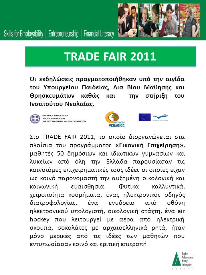 TRADE FAIR 2011 Την έκθεση της Αθήνας τίμησε με την παρουσία της η Υπουργός Παιδείας, Δια Βίου Μάθησης και Θρησκευμάτων κα Άννα Διαμαντοπούλου η οποία επισκέφθηκε όλα τα περίπτερα, συνομίλησε με τους μαθητές και δοκίμασε τα προϊόντα τους.