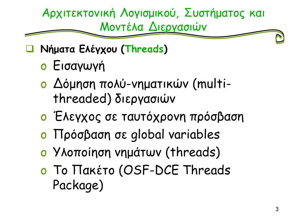 Αρχιτεκτονική Λογισμικού, Συστήματος και Μοντέλα Διεργασιών  Νήματα Ελέγχου (Threads) oΕισαγωγή oΔόμηση πολύ-νηματικών (multi- threaded) διεργασιών oΈλεγχος σε ταυτόχρονη πρόσβαση oΠρόσβαση σε global variables oΥλοποίηση νημάτων (threads) oΤο Πακέτο (OSF-DCE Threads Package) 3