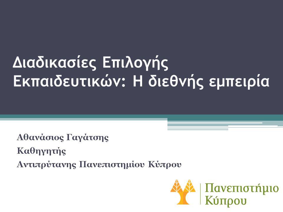 Διαδικασίες Επιλογής Εκπαιδευτικών: Η διεθνής εμπειρία Αθανάσιος Γαγάτσης Καθηγητής Αντιπρύτανης Πανεπιστημίου Κύπρου