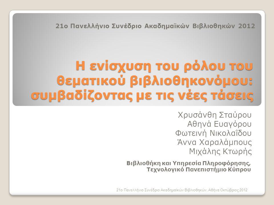 Η ενίσχυση του ρόλου του θεματικού βιβλιοθηκονόμου: συμβαδίζοντας με τις νέες τάσεις Χρυσάνθη Σταύρου Αθηνά Ευαγόρου Φωτεινή Νικολαΐδου Άννα Χαραλάμπους Μιχάλης Κτωρής 21ο Πανελλήνιο Συνέδριο Ακαδημαϊκών Βιβλιοθηκών, Αθήνα Οκτώβριος 2012 21ο Πανελλήνιο Συνέδριο Ακαδημαϊκών Βιβλιοθηκών 2012 Βιβλιοθήκη και Υπηρεσία Πληροφόρησης, Τεχνολογικό Πανεπιστήμιο Κύπρου