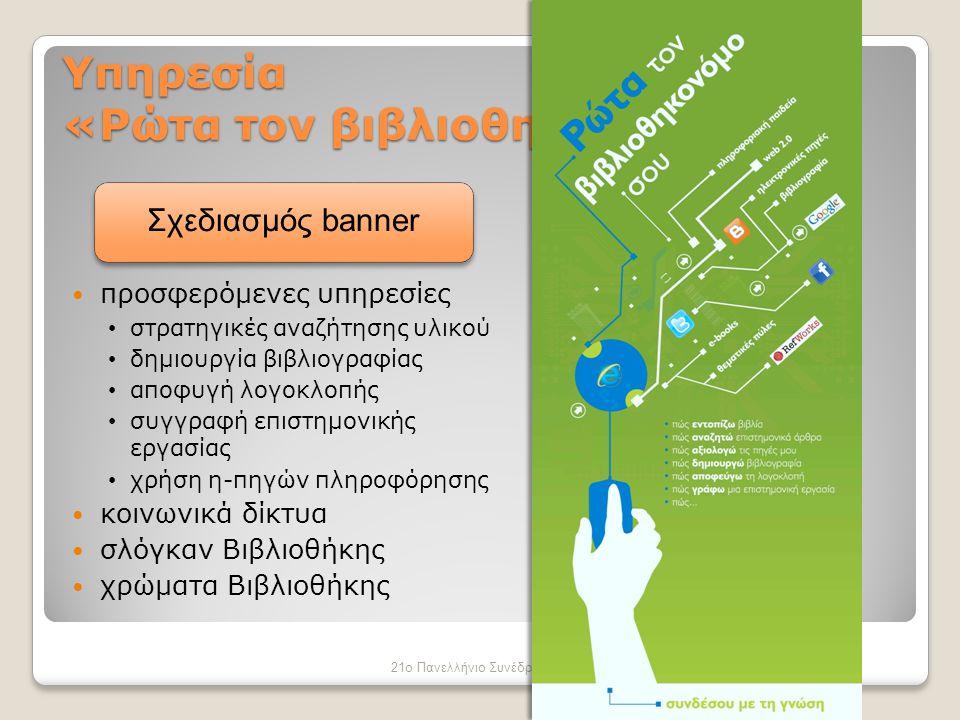 Υπηρεσία «Ρώτα τον βιβλιοθηκονόμο σου» 21ο Πανελλήνιο Συνέδριο Ακαδημαϊκών Βιβλιοθηκών, Αθήνα Οκτώβριος 2012  προσφερόμενες υπηρεσίες • στρατηγικές αναζήτησης υλικού • δημιουργία βιβλιογραφίας • αποφυγή λογοκλοπής • συγγραφή επιστημονικής εργασίας • χρήση η-πηγών πληροφόρησης  κοινωνικά δίκτυα  σλόγκαν Βιβλιοθήκης  χρώματα Βιβλιοθήκης Σχεδιασμός banner