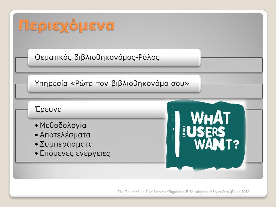 Περιεχόμενα Θεματικός βιβλιοθηκονόμος-ΡόλοςΥπηρεσία «Ρώτα τον βιβλιοθηκονόμο σου» •Μεθοδολογία •Αποτελέσματα •Συμπεράσματα •Επόμενες ενέργειες Έρευνα 21ο Πανελλήνιο Συνέδριο Ακαδημαϊκών Βιβλιοθηκών, Αθήνα Οκτώβριος 2012