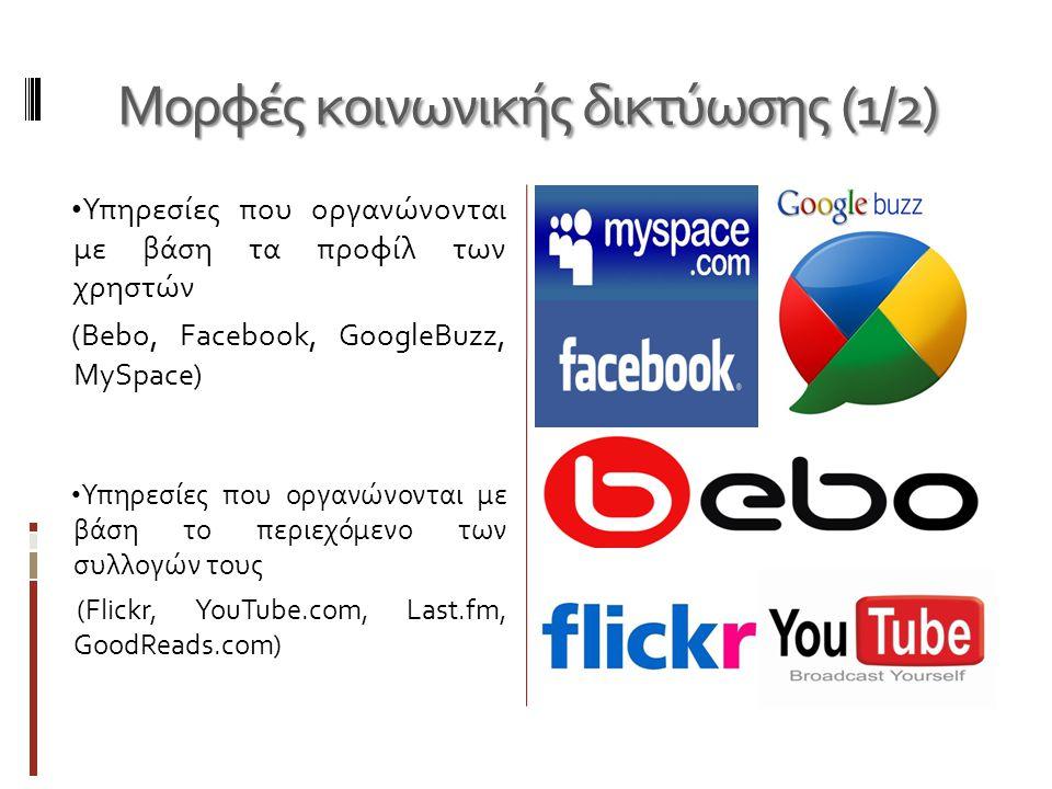 Μορφές κοινωνικής δικτύωσης (1/2) • Υπηρεσίες που οργανώνονται με βάση τα προφίλ των χρηστών (Bebo, Facebook, GoogleBuzz, MySpace) • Υπηρεσίες που οργανώνονται με βάση το περιεχόμενο των συλλογών τους (Flickr, YouTube.com, Last.fm, GoodReads.com)