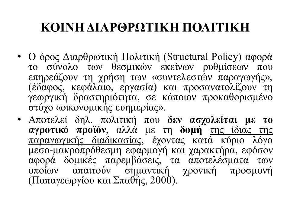 ΚΟΙΝΗ ΔΙΑΡΘΡΩΤΙΚΗ ΠΟΛΙΤΙΚΗ • Κοινή Διαρθρωτική Πολιτική είναι η πολιτική της Ευρωπαϊκής Ένωσης που αφορά: • την (ανα)διάρθρωση, • και επιτυχή, όπως προκύπτει από το άρθρο 39 της ΚΑΠ εξάλειψη των δομικών αδυναμιών της γεωργίας των κρατών – μελών σύμφωνα με τη Συνθήκη της Ρώμης, στην οποία αναφέρεται η ορθολογική ανάπτυξη της γεωργικής παραγωγής με ταυτόχρονη άριστη χρήση των «συντελεστών παραγωγής».