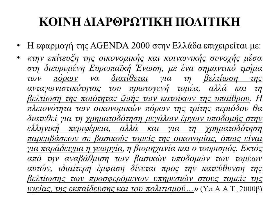ΚΟΙΝΗ ΔΙΑΡΘΡΩΤΙΚΗ ΠΟΛΙΤΙΚΗ • Η εφαρμογή της AGENDA 2000 στην Ελλάδα επιχειρείται με: • «την επίτευξη της οικονομικής και κοινωνικής συνοχής μέσα στη διευρυμένη Ευρωπαϊκή Ένωση, με ένα σημαντικό τμήμα των πόρων να διατίθεται για τη βελτίωση της ανταγωνιστικότητας του πρωτογενή τομέα, αλλά και τη βελτίωση της ποιότητας ζωής των κατοίκων της υπαίθρου.