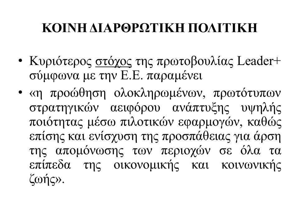 ΚΟΙΝΗ ΔΙΑΡΘΡΩΤΙΚΗ ΠΟΛΙΤΙΚΗ • Κυριότερος στόχος της πρωτοβουλίας Leader+ σύμφωνα με την Ε.Ε.