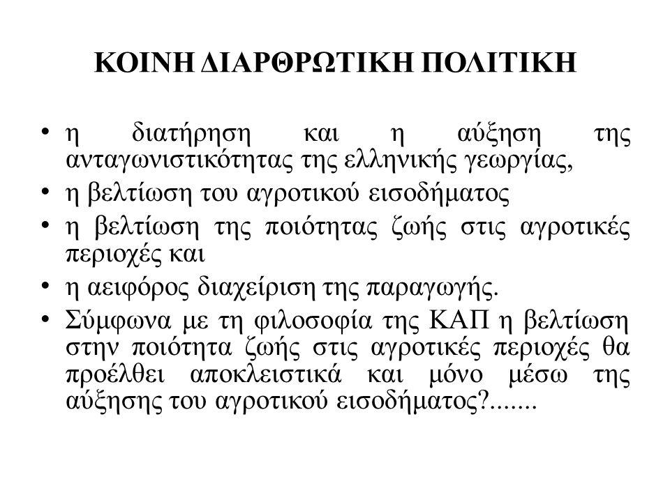 ΚΟΙΝΗ ΔΙΑΡΘΡΩΤΙΚΗ ΠΟΛΙΤΙΚΗ • η διατήρηση και η αύξηση της ανταγωνιστικότητας της ελληνικής γεωργίας, • η βελτίωση του αγροτικού εισοδήματος • η βελτίωση της ποιότητας ζωής στις αγροτικές περιοχές και • η αειφόρος διαχείριση της παραγωγής.