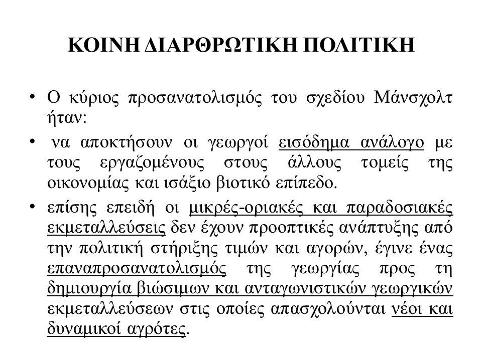ΚΟΙΝΗ ΔΙΑΡΘΡΩΤΙΚΗ ΠΟΛΙΤΙΚΗ • Τα μέτρα που λήφθηκαν προήλθαν από τα γραφεία «τεχνοκρατών» που είναι φανερό ότι δεν γνώριζαν σε βάθος: • τη διάρθρωση του ελληνικού αγροτικού χώρου, • οι οποίοι στήριξαν τις προτάσεις τους σε μονοδιάστατες αναλύσεις τύπου πλεονεκτημάτων, αδυναμιών, ευκαιριών και απειλών, που είχαν ως αποτέλεσμα ένα μείγμα στατικών και μονοκατευθυντικών πολιτικών.