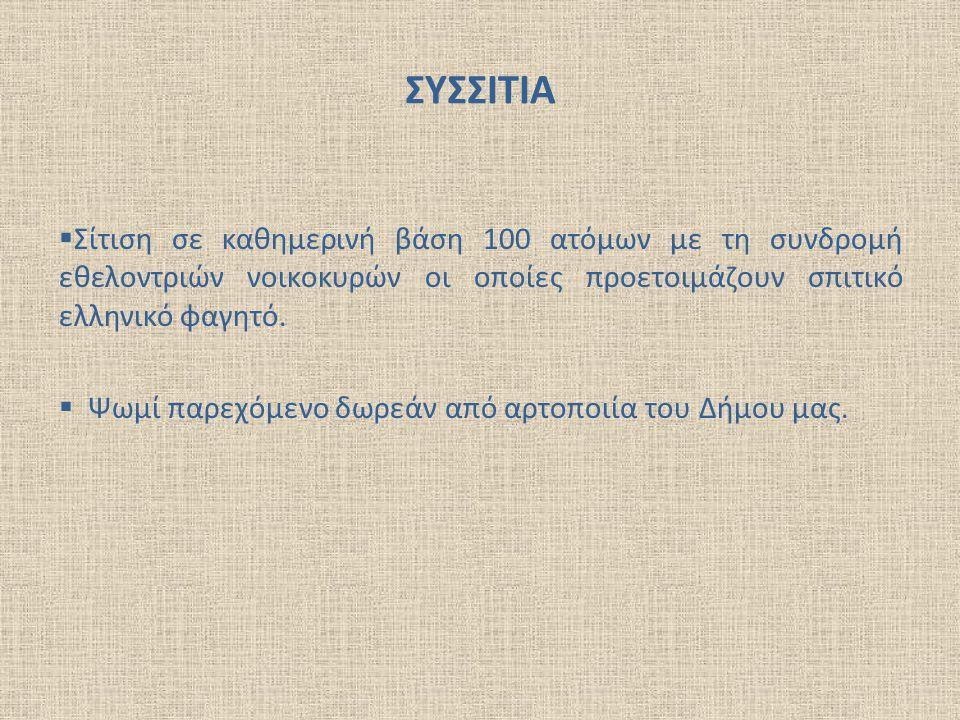 ΣΥΣΣΙΤΙΑ  Σίτιση σε καθημερινή βάση 100 ατόμων με τη συνδρομή εθελοντριών νοικοκυρών οι οποίες προετοιμάζουν σπιτικό ελληνικό φαγητό.  Ψωμί παρεχόμε