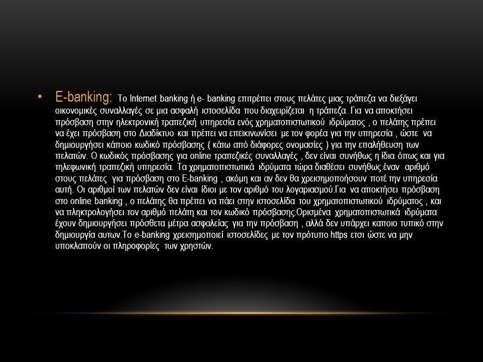 • E-banking: Το Internet banking ή e- banking επιτρέπει στους πελάτες μιας τράπεζα να διεξάγει οικονομικές συναλλαγές σε μια ασφαλή ιστοσελίδα που δια