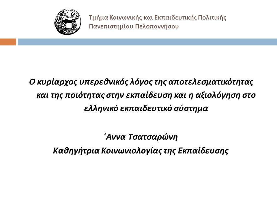 Τμήμα Κοινωνικής και Εκπαιδευτικής Πολιτικής Πανεπιστημίου Πελοποννήσου Ο κυρίαρχος υπερεθνικός λόγος της αποτελεσματικότητας και της ποιότητας στην εκπαίδευση και η αξιολόγηση στο ελληνικό εκπαιδευτικό σύστημα ΄Αννα Τσατσαρώνη Καθηγήτρια Κοινωνιολογίας της Εκπαίδευσης
