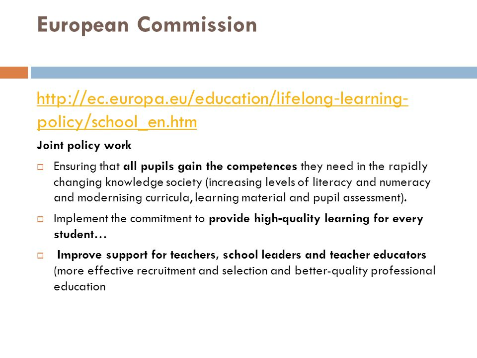 European Commission http://ec.europa.eu/education/lifelong-learning- policy/school_en.htm Joint policy work  Ensuring that all pupils gain the competences they need in the rapidly changing knowledge society (increasing levels of literacy and numeracy and modernising curricula, learning material and pupil assessment).