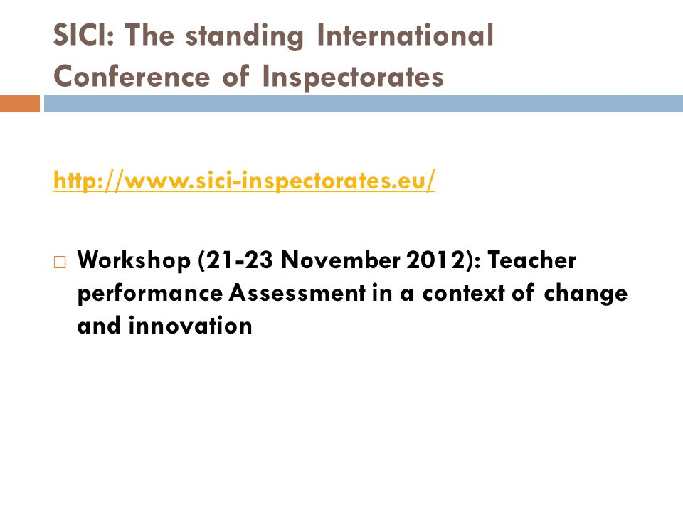 SICI: The standing International Conference of Inspectorates http://www.sici-inspectorates.eu/  Workshop (21-23 November 2012): Teacher performance A
