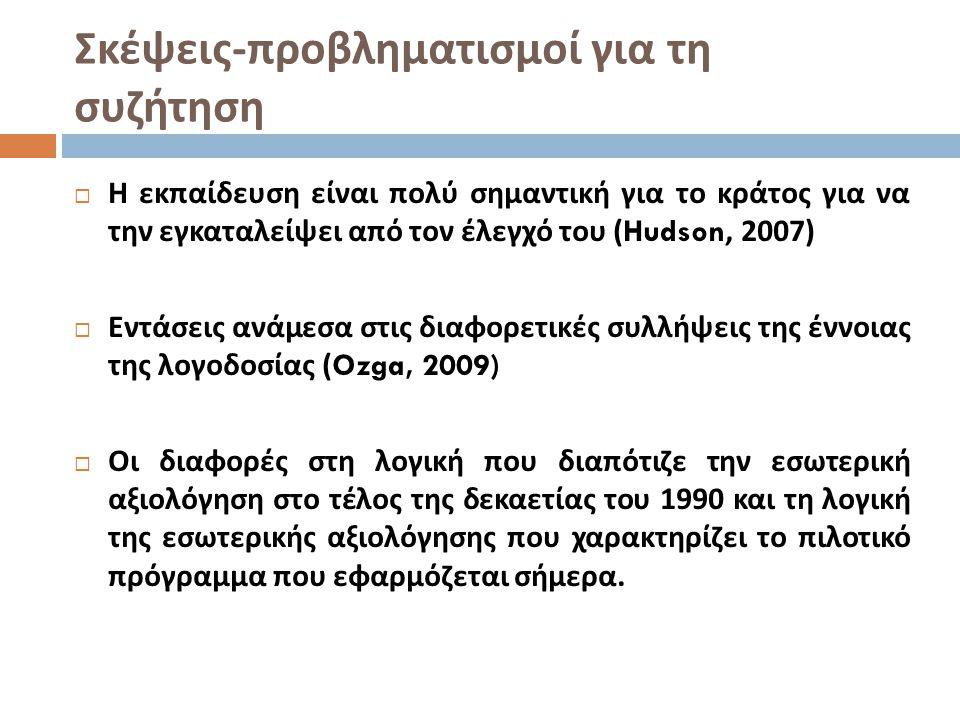 Σκέψεις - προβληματισμοί για τη συζήτηση  Η εκπαίδευση είναι πολύ σημαντική για το κράτος για να την εγκαταλείψει από τον έλεγχό του (Hudson, 2007)  Εντάσεις ανάμεσα στις διαφορετικές συλλήψεις της έννοιας της λογοδοσίας (Ozga, 2009)  Οι διαφορές στη λογική που διαπότιζε την εσωτερική αξιολόγηση στο τέλος της δεκαετίας του 1990 και τη λογική της εσωτερικής αξιολόγησης που χαρακτηρίζει το πιλοτικό πρόγραμμα που εφαρμόζεται σήμερα.