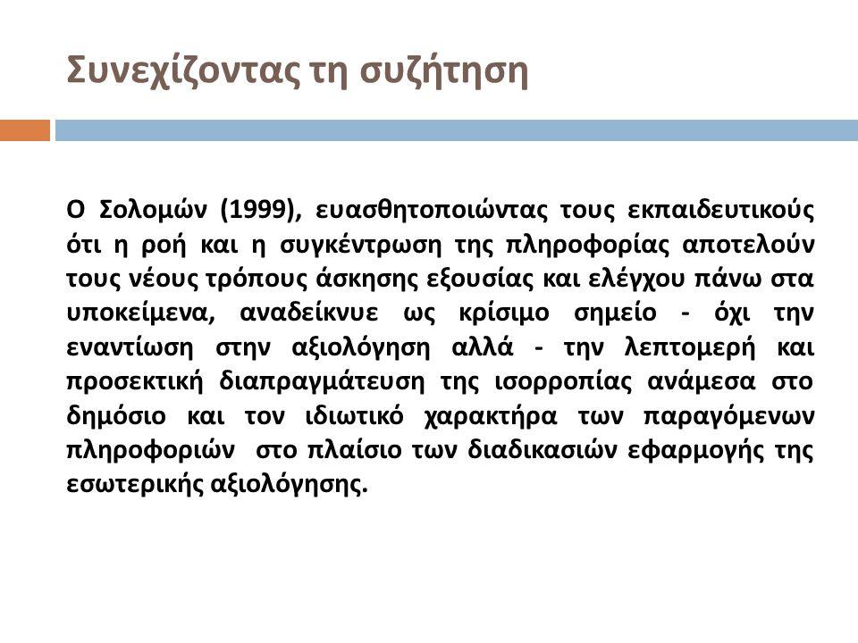 Συνεχίζοντας τη συζήτηση Ο Σολομών (1999), ευασθητοποιώντας τους εκπαιδευτικούς ότι η ροή και η συγκέντρωση της πληροφορίας αποτελούν τους νέους τρόπους άσκησης εξουσίας και ελέγχου πάνω στα υποκείμενα, αναδείκνυε ως κρίσιμο σημείο - όχι την εναντίωση στην αξιολόγηση αλλά - την λεπτομερή και προσεκτική διαπραγμάτευση της ισορροπίας ανάμεσα στο δημόσιο και τον ιδιωτικό χαρακτήρα των παραγόμενων πληροφοριών στο πλαίσιο των διαδικασιών εφαρμογής της εσωτερικής αξιολόγησης.