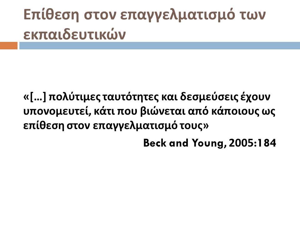 Επίθεση στον επαγγελματισμό των εκπαιδευτικών «[…] πολύτιμες ταυτότητες και δεσμεύσεις έχουν υπονομευτεί, κάτι που βιώνεται από κάποιους ως επίθεση στον επαγγελματισμό τους » Beck and Young, 2005:184