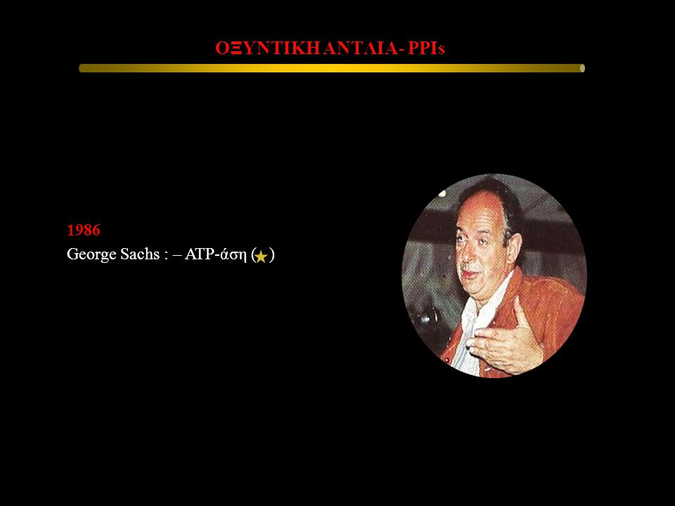 1986 George Sachs : – ATP-άση ( ) ΟΞΥΝΤΙΚΗ ΑΝΤΛΙΑ- PPIs ΟΞΥΝΤΙΚΗ ΑΝΤΛΙΑ- PPIs