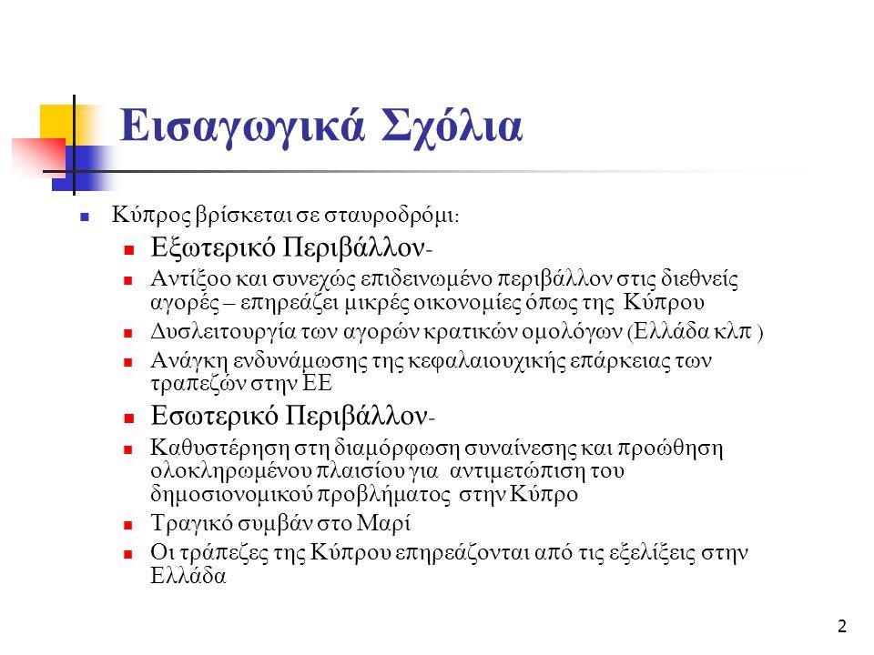 Εισαγωγικά Σχόλια  Κύ π ρος βρίσκεται σε σταυροδρόμι :  Εξωτερικό Περιβάλλον -  Αντίξοο και συνεχώς ε π ιδεινωμένο π εριβάλλον στις διεθνείς αγορές – ε π ηρεάζει μικρές οικονομίες ό π ως της Κύ π ρου  Δυσλειτουργία των αγορών κρατικών ομολόγων ( Ελλάδα κλ π )  Ανάγκη ενδυνάμωσης της κεφαλαιουχικής ε π άρκειας των τρα π εζών στην ΕΕ  Εσωτερικό Περιβάλλον -  Καθυστέρηση στη διαμόρφωση συναίνεσης και π ροώθηση ολοκληρωμένου π λαισίου για αντιμετώ π ιση του δημοσιονομικού π ροβλήματος στην Κύ π ρο  Τραγικό συμβάν στο Μαρί  Οι τρά π εζες της Κύ π ρου ε π ηρεάζονται α π ό τις εξελίξεις στην Ελλάδα 2